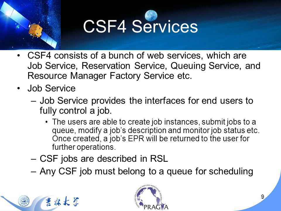 9 CSF4 consists of a bunch of web services, which are Job Service, Reservation Service, Queuing Service, and Resource Manager Factory Service etc.