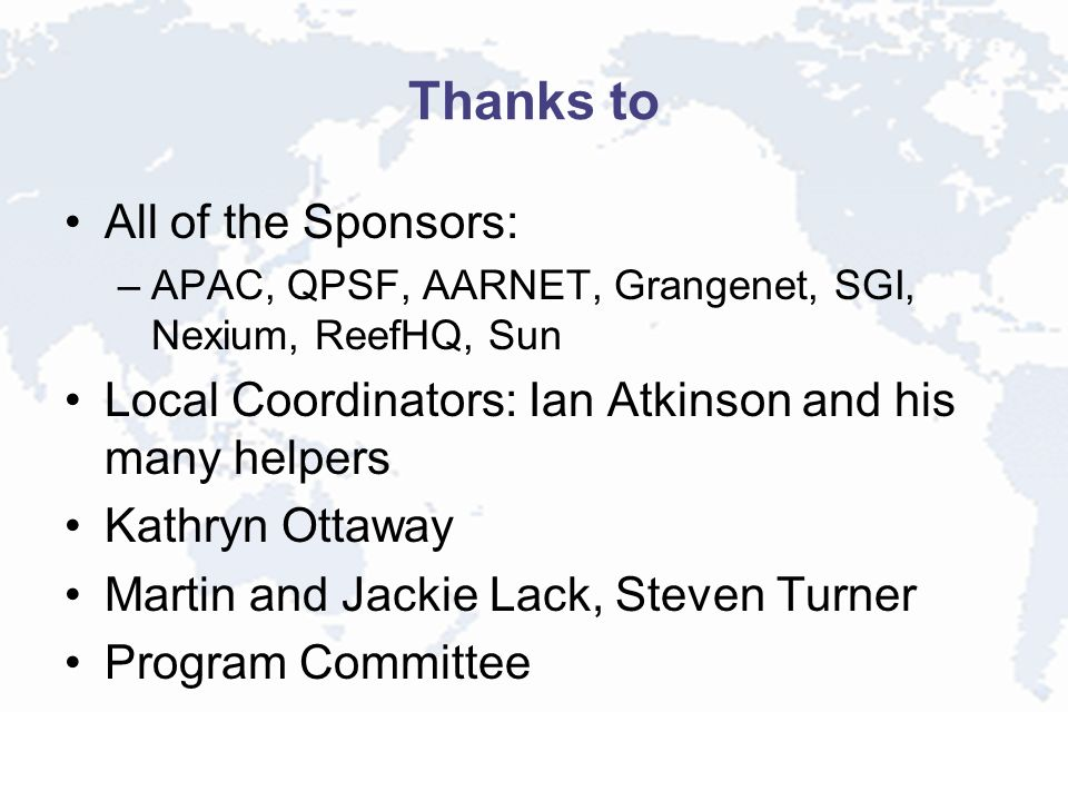 Thanks to All of the Sponsors: –APAC, QPSF, AARNET, Grangenet, SGI, Nexium, ReefHQ, Sun Local Coordinators: Ian Atkinson and his many helpers Kathryn Ottaway Martin and Jackie Lack, Steven Turner Program Committee