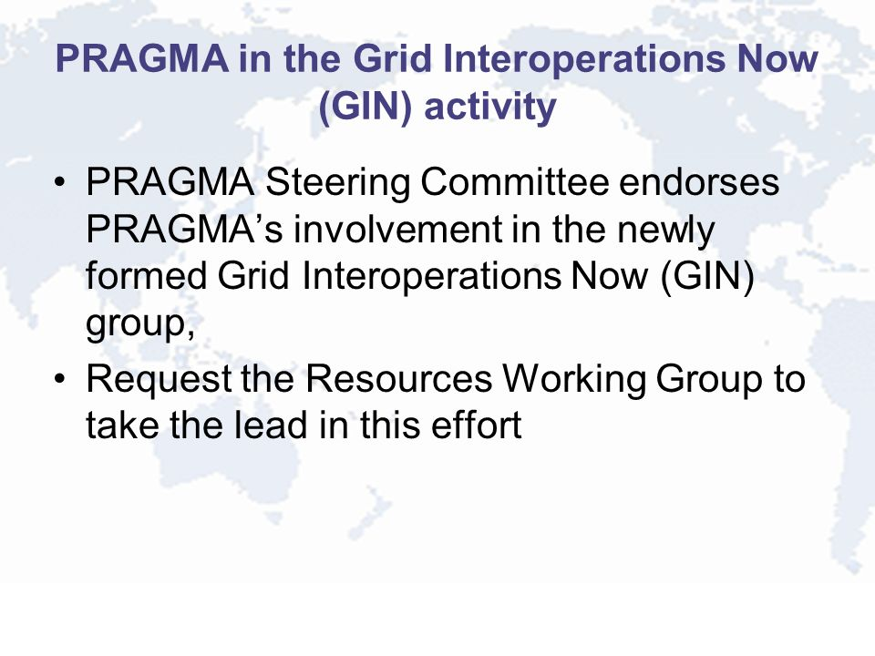 PRAGMA in the Grid Interoperations Now (GIN) activity PRAGMA Steering Committee endorses PRAGMAs involvement in the newly formed Grid Interoperations Now (GIN) group, Request the Resources Working Group to take the lead in this effort