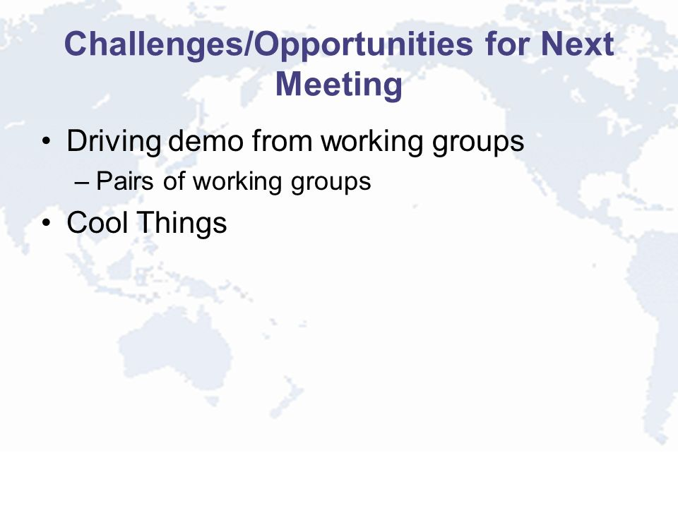 Challenges/Opportunities for Next Meeting Driving demo from working groups –Pairs of working groups Cool Things