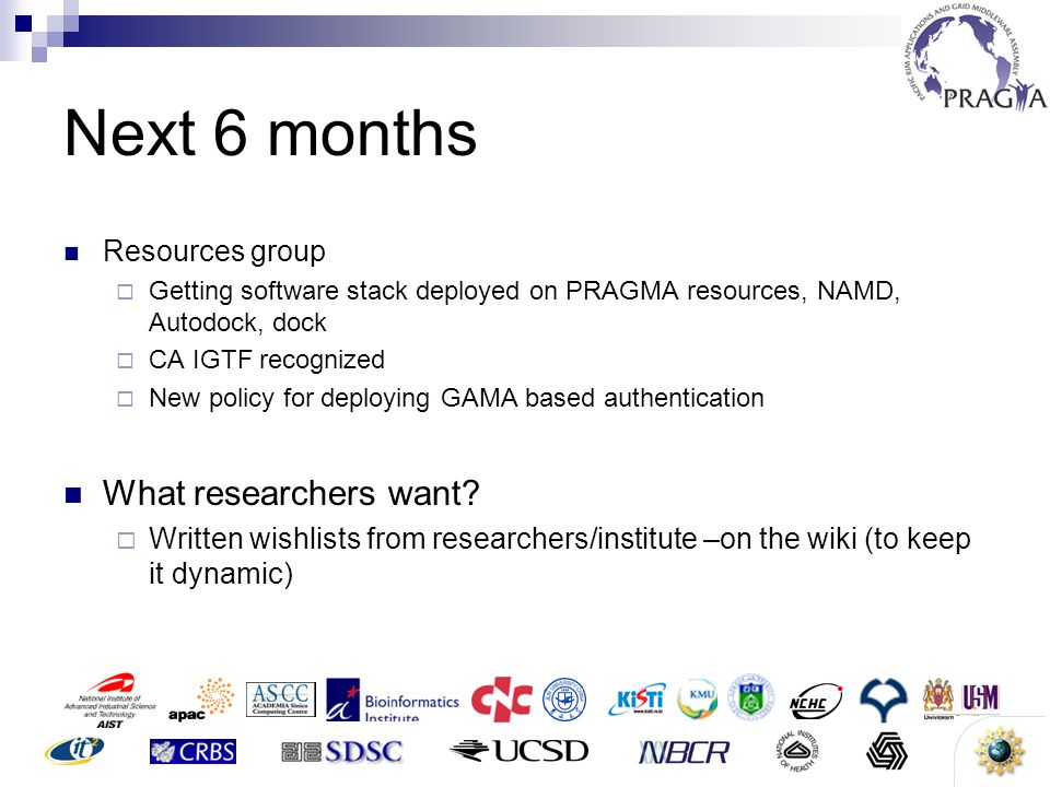 17 Next 6 months Resources group Getting software stack deployed on PRAGMA resources, NAMD, Autodock, dock CA IGTF recognized New policy for deploying GAMA based authentication What researchers want.