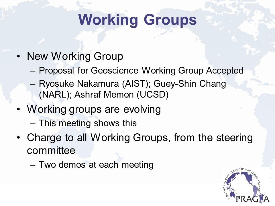 Working Groups New Working Group –Proposal for Geoscience Working Group Accepted –Ryosuke Nakamura (AIST); Guey-Shin Chang (NARL); Ashraf Memon (UCSD) Working groups are evolving –This meeting shows this Charge to all Working Groups, from the steering committee –Two demos at each meeting