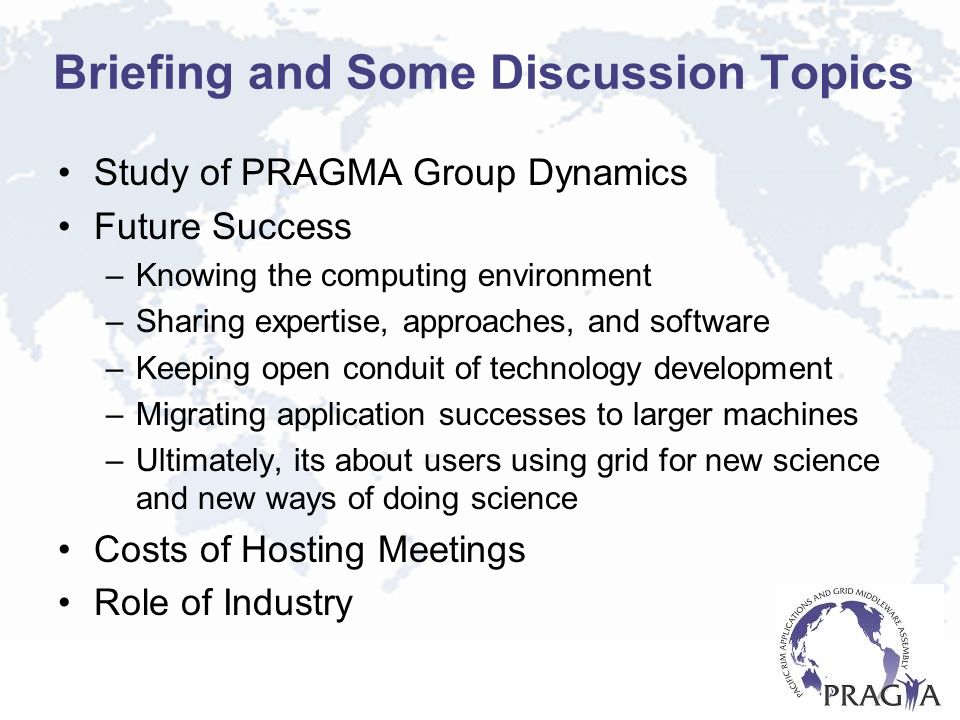Briefing and Some Discussion Topics Study of PRAGMA Group Dynamics Future Success –Knowing the computing environment –Sharing expertise, approaches, and software –Keeping open conduit of technology development –Migrating application successes to larger machines –Ultimately, its about users using grid for new science and new ways of doing science Costs of Hosting Meetings Role of Industry