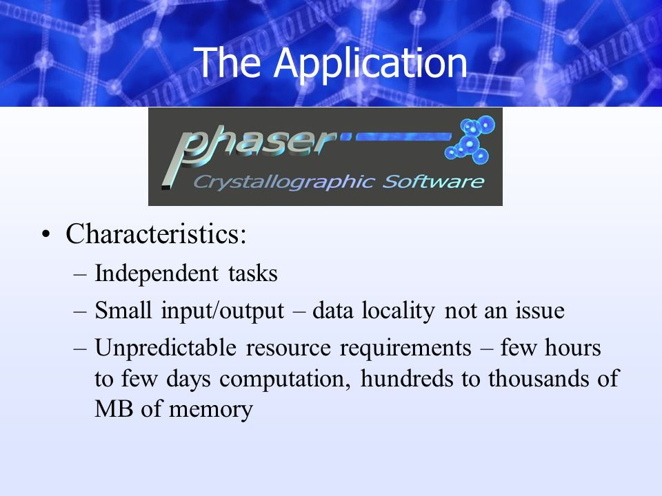 The Application Characteristics: –Independent tasks –Small input/output – data locality not an issue –Unpredictable resource requirements – few hours to few days computation, hundreds to thousands of MB of memory