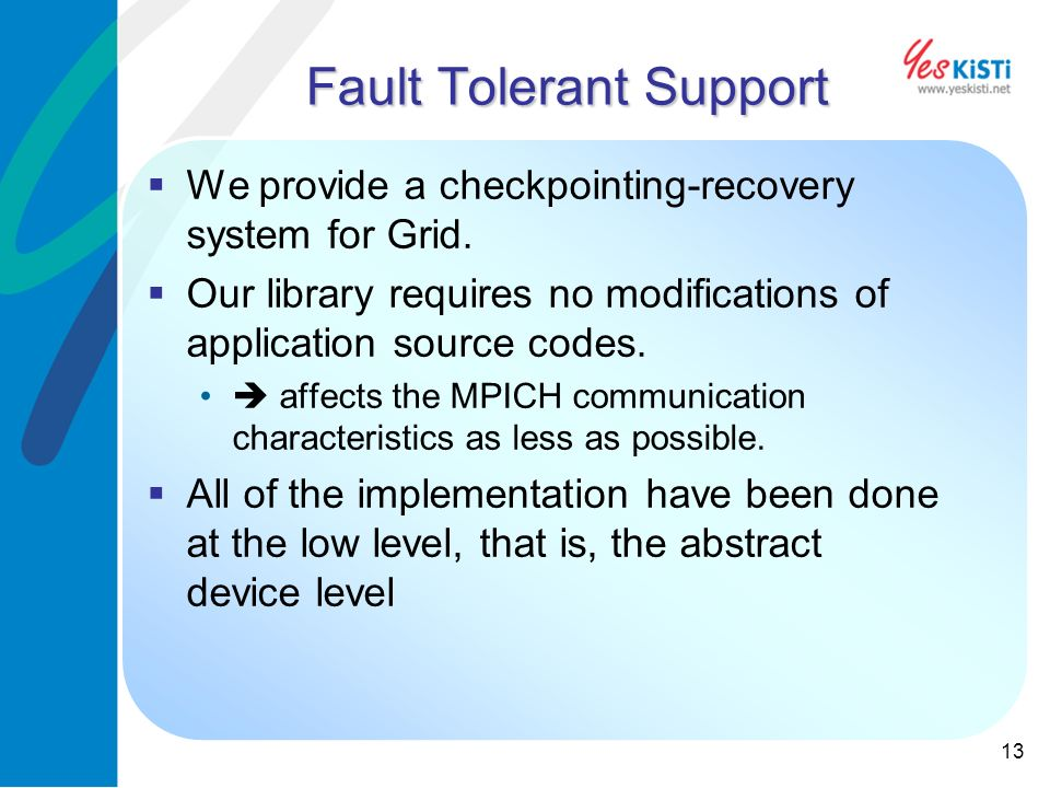 13 Fault Tolerant Support We provide a checkpointing-recovery system for Grid.