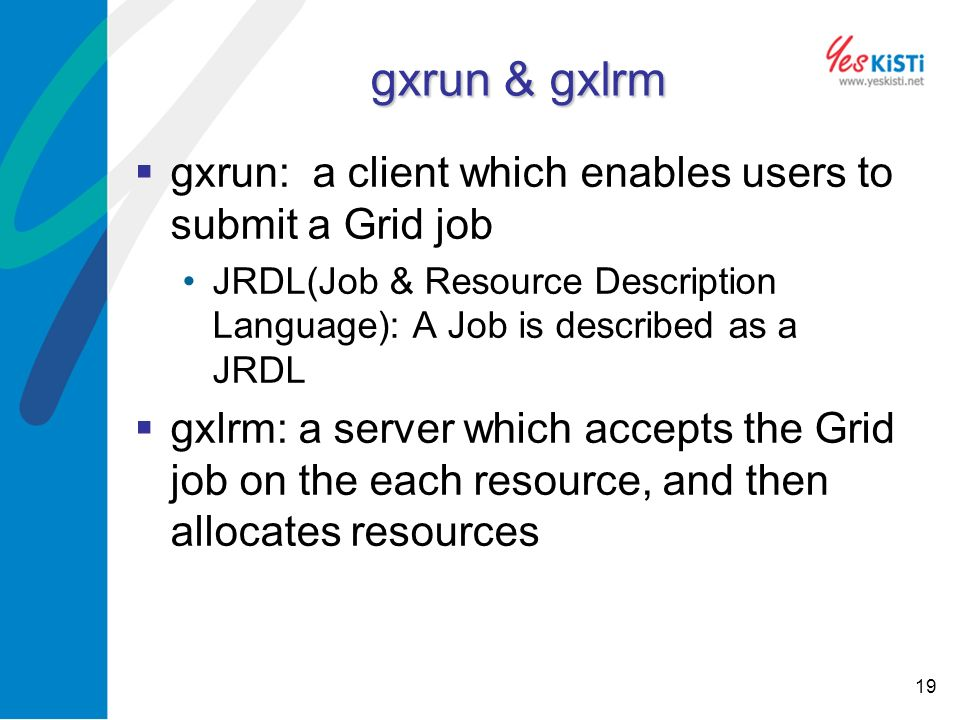 19 gxrun & gxlrm gxrun: a client which enables users to submit a Grid job JRDL(Job & Resource Description Language): A Job is described as a JRDL gxlrm: a server which accepts the Grid job on the each resource, and then allocates resources