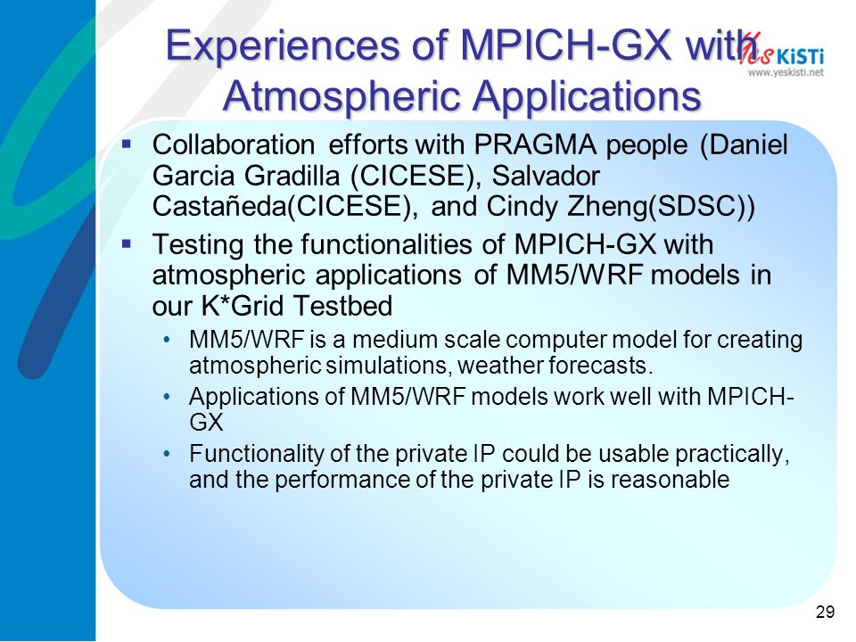 29 Experiences of MPICH-GX with Atmospheric Applications Collaboration efforts with PRAGMA people (Daniel Garcia Gradilla (CICESE), Salvador Castañeda(CICESE), and Cindy Zheng(SDSC)) Testing the functionalities of MPICH-GX with atmospheric applications of MM5/WRF models in our K*Grid Testbed MM5/WRF is a medium scale computer model for creating atmospheric simulations, weather forecasts.