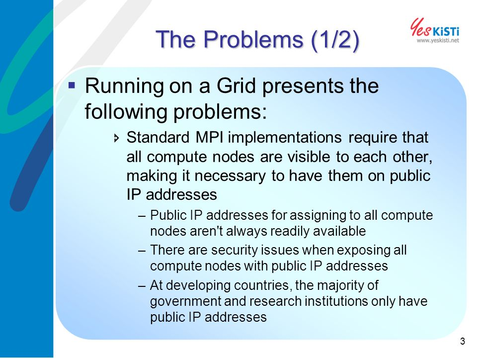 3 The Problems (1/2) Running on a Grid presents the following problems: Standard MPI implementations require that all compute nodes are visible to each other, making it necessary to have them on public IP addresses –Public IP addresses for assigning to all compute nodes aren t always readily available –There are security issues when exposing all compute nodes with public IP addresses –At developing countries, the majority of government and research institutions only have public IP addresses