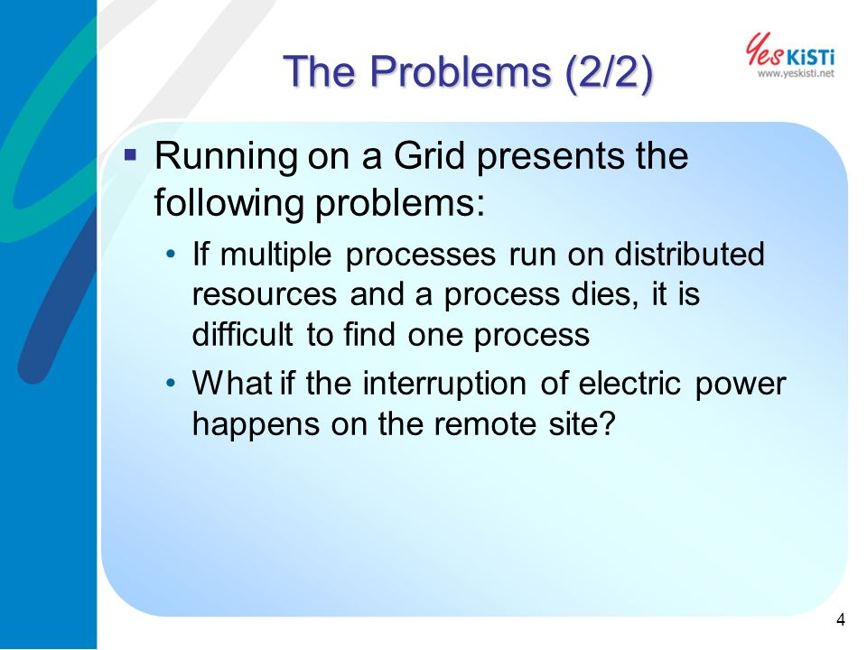 4 The Problems (2/2) Running on a Grid presents the following problems: If multiple processes run on distributed resources and a process dies, it is difficult to find one process What if the interruption of electric power happens on the remote site