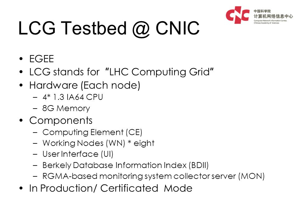 LCG Testbed @ CNIC EGEE LCG stands for LHC Computing Grid Hardware (Each node) –4* 1.3 IA64 CPU –8G Memory Components –Computing Element (CE) –Working Nodes (WN) * eight –User Interface (UI) –Berkely Database Information Index (BDII) –RGMA-based monitoring system collector server (MON) In Production/ Certificated Mode