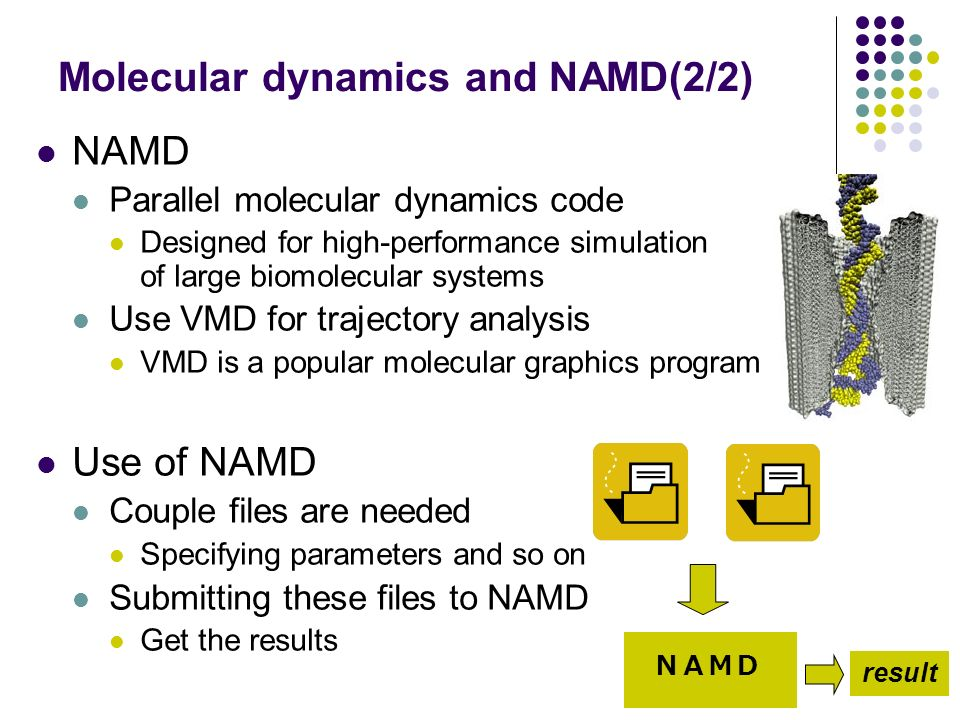 Molecular dynamics and NAMD(2/2) NAMD Parallel molecular dynamics code Designed for high-performance simulation of large biomolecular systems Use VMD for trajectory analysis VMD is a popular molecular graphics program Use of NAMD Couple files are needed Specifying parameters and so on Submitting these files to NAMD Get the results result