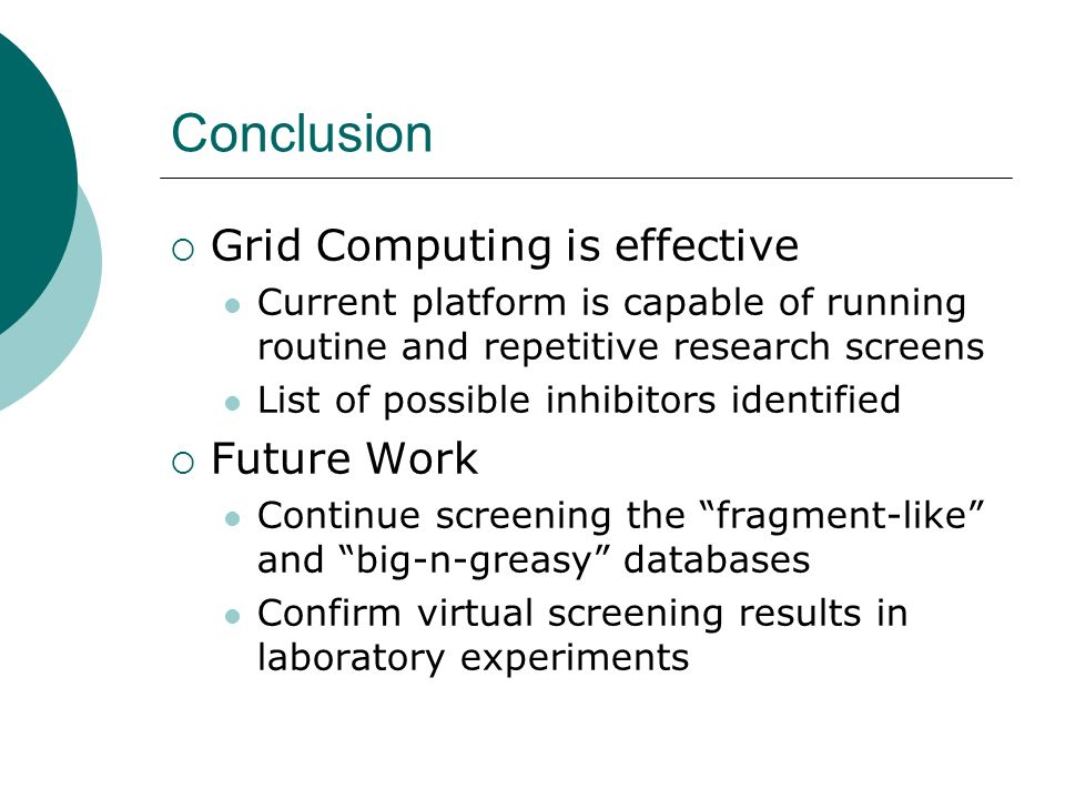Conclusion Grid Computing is effective Current platform is capable of running routine and repetitive research screens List of possible inhibitors identified Future Work Continue screening the fragment-like and big-n-greasy databases Confirm virtual screening results in laboratory experiments