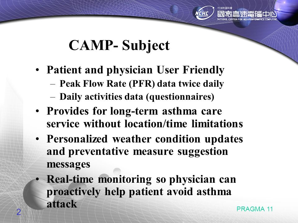 2 PRAGMA 11 CAMP- Subject Patient and physician User Friendly –Peak Flow Rate (PFR) data twice daily –Daily activities data (questionnaires) Provides for long-term asthma care service without location/time limitations Personalized weather condition updates and preventative measure suggestion messages Real-time monitoring so physician can proactively help patient avoid asthma attack