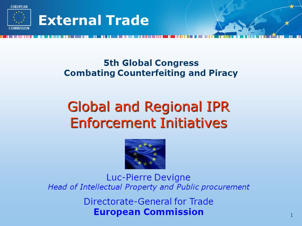 External Trade 1 5th Global Congress Combating Counterfeiting and Piracy Global and Regional IPR Enforcement Initiatives Luc-Pierre Devigne Head of Intellectual Property and Public procurement Directorate-General for Trade European Commission