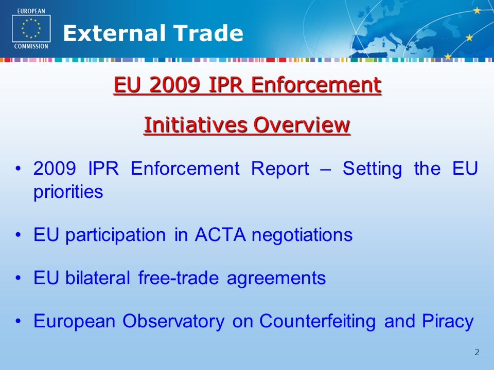 External Trade 2 EU 2009 IPR Enforcement Initiatives Overview 2009 IPR Enforcement Report – Setting the EU priorities EU participation in ACTA negotiations EU bilateral free-trade agreements European Observatory on Counterfeiting and Piracy
