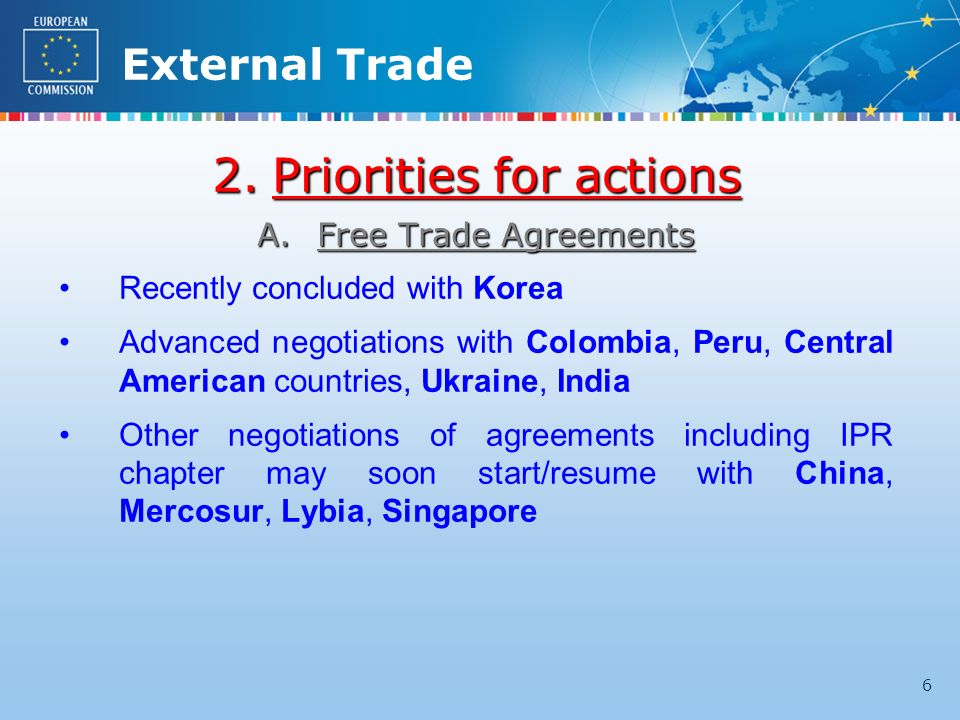 External Trade 6 2.Priorities for actions A.Free Trade Agreements Recently concluded with Korea Advanced negotiations with Colombia, Peru, Central American countries, Ukraine, India Other negotiations of agreements including IPR chapter may soon start/resume with China, Mercosur, Lybia, Singapore
