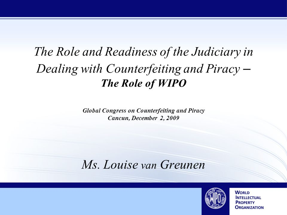 The Role and Readiness of the Judiciary in Dealing with Counterfeiting and Piracy – The Role of WIPO Global Congress on Counterfeiting and Piracy Cancun, December 2, 2009 Ms.