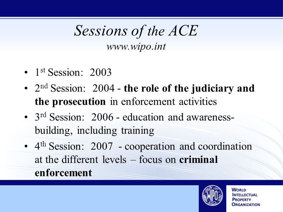 Sessions of the ACE www.wipo.int 1 st Session: 2003 2 nd Session: 2004 - the role of the judiciary and the prosecution in enforcement activities 3 rd Session: 2006 - education and awareness- building, including training 4 th Session: 2007 - cooperation and coordination at the different levels – focus on criminal enforcement