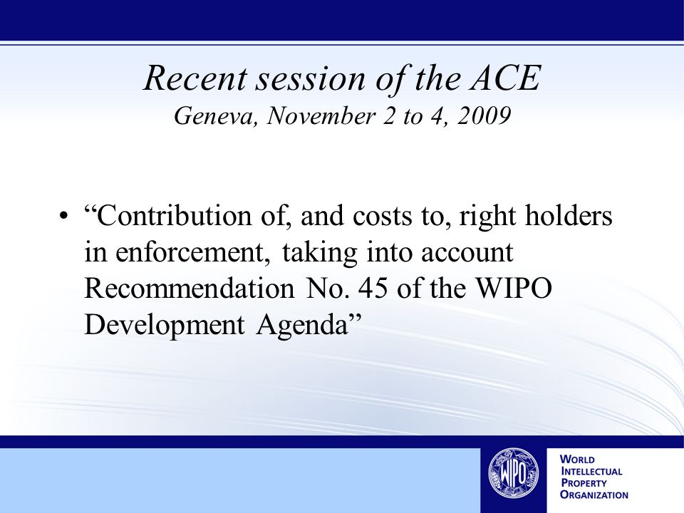 Recent session of the ACE Geneva, November 2 to 4, 2009 Contribution of, and costs to, right holders in enforcement, taking into account Recommendation No.