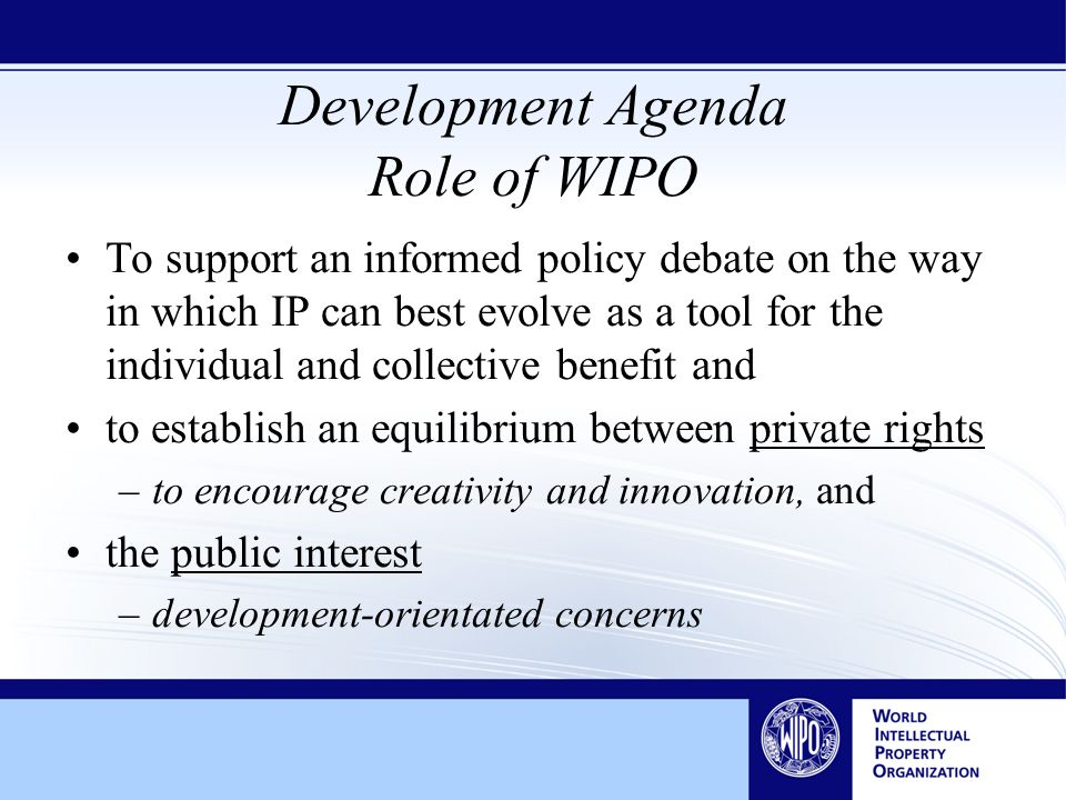Development Agenda Role of WIPO To support an informed policy debate on the way in which IP can best evolve as a tool for the individual and collective benefit and to establish an equilibrium between private rights –to encourage creativity and innovation, and the public interest –development-orientated concerns