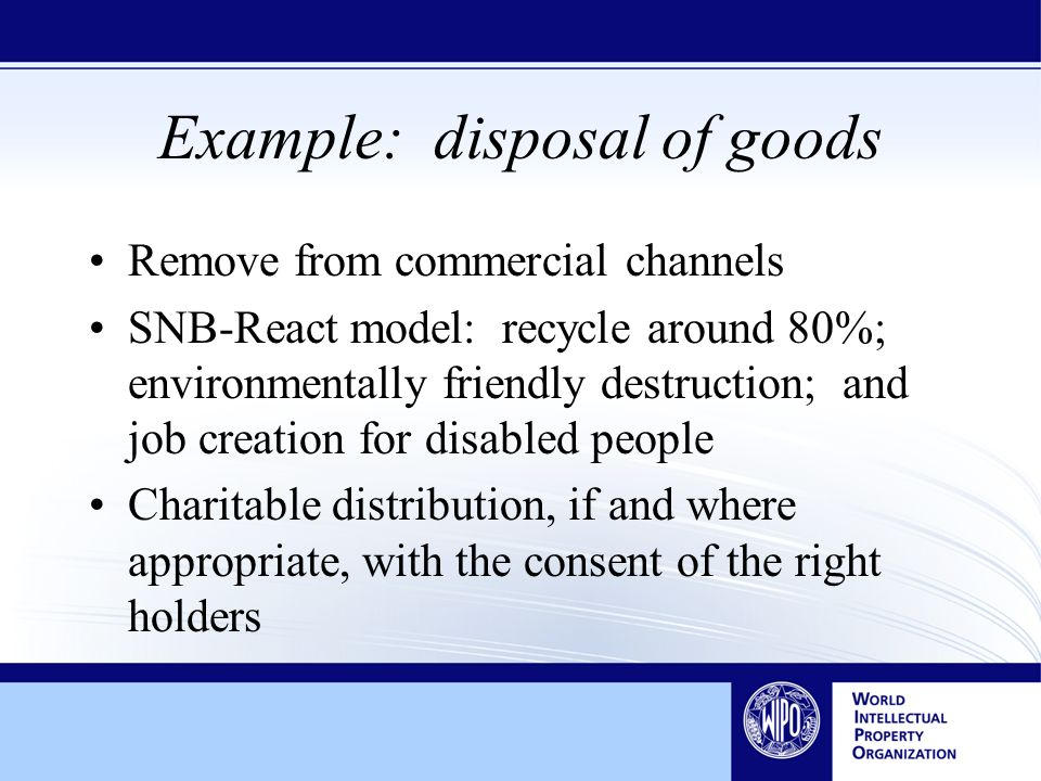 Example: disposal of goods Remove from commercial channels SNB-React model: recycle around 80%; environmentally friendly destruction; and job creation for disabled people Charitable distribution, if and where appropriate, with the consent of the right holders