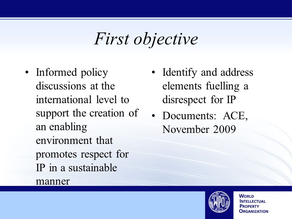 First objective Informed policy discussions at the international level to support the creation of an enabling environment that promotes respect for IP in a sustainable manner Identify and address elements fuelling a disrespect for IP Documents: ACE, November 2009