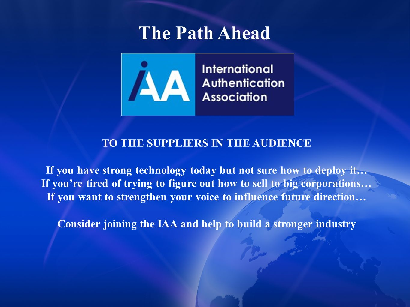 The Path Ahead TO THE SUPPLIERS IN THE AUDIENCE If you have strong technology today but not sure how to deploy it… If youre tired of trying to figure out how to sell to big corporations… If you want to strengthen your voice to influence future direction… Consider joining the IAA and help to build a stronger industry