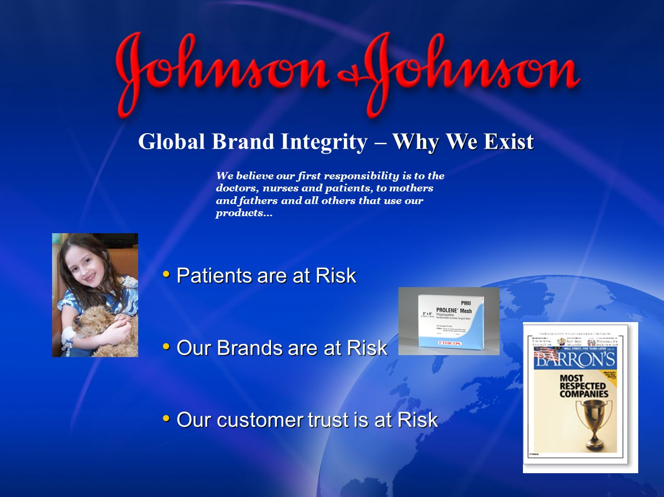 Why We Exist Global Brand Integrity – Why We Exist Patients are at Risk Patients are at Risk Our Brands are at Risk Our Brands are at Risk Our customer trust is at Risk Our customer trust is at Risk We believe our first responsibility is to the doctors, nurses and patients, to mothers and fathers and all others that use our products…