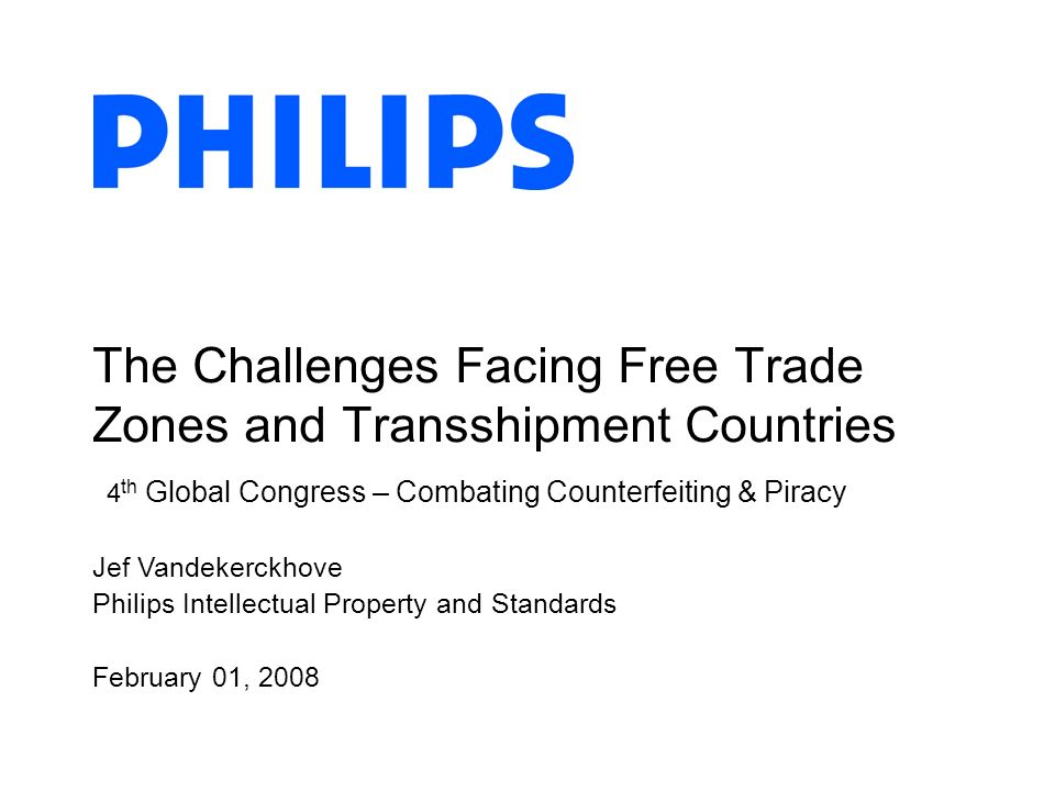 Jef Vandekerckhove Philips Intellectual Property and Standards February 01, 2008 The Challenges Facing Free Trade Zones and Transshipment Countries 4 th Global Congress – Combating Counterfeiting & Piracy