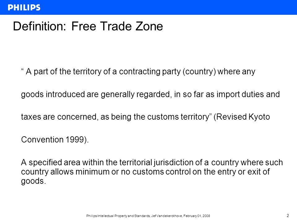 Philips Intellectual Property and Standards, Jef Vandekerckhove, February 01, Definition: Free Trade Zone A part of the territory of a contracting party (country) where any goods introduced are generally regarded, in so far as import duties and taxes are concerned, as being the customs territory (Revised Kyoto Convention 1999).