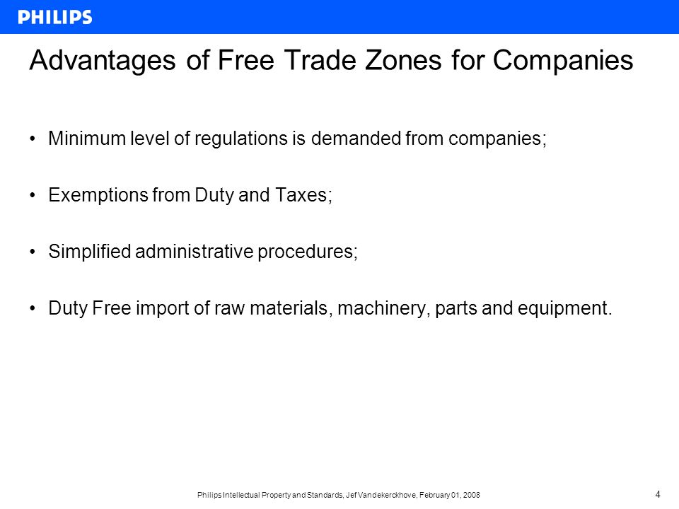 Philips Intellectual Property and Standards, Jef Vandekerckhove, February 01, Advantages of Free Trade Zones for Companies Minimum level of regulations is demanded from companies; Exemptions from Duty and Taxes; Simplified administrative procedures; Duty Free import of raw materials, machinery, parts and equipment.