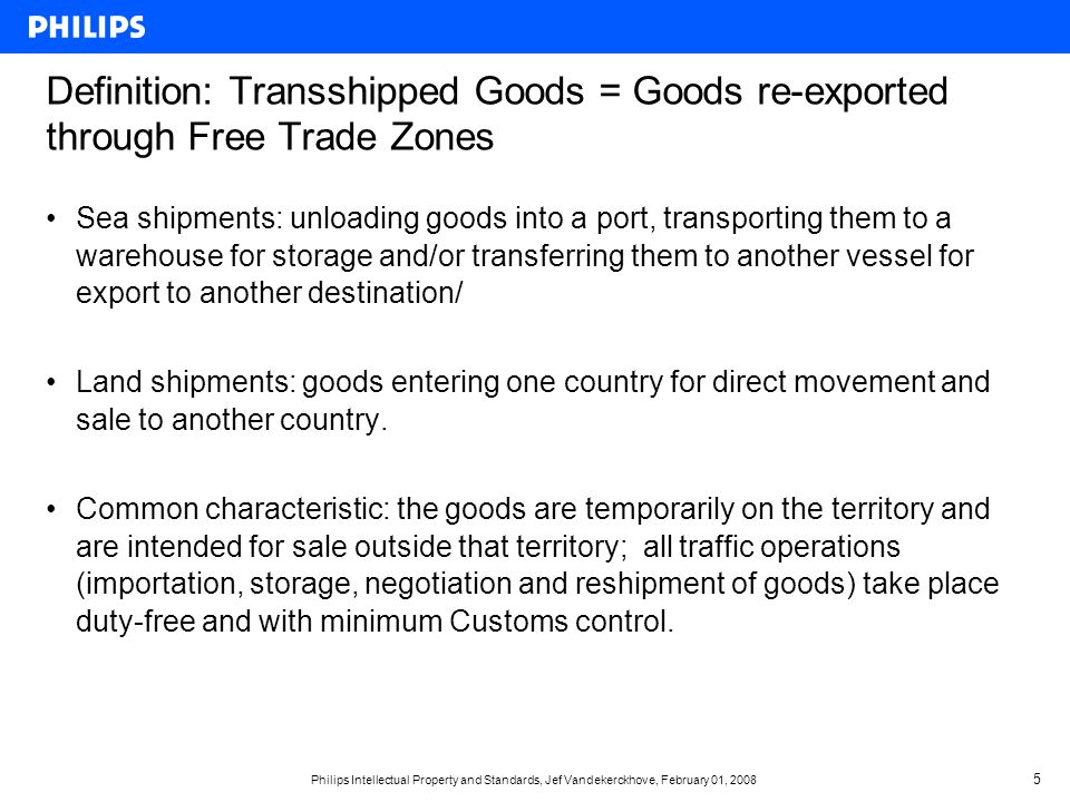 Philips Intellectual Property and Standards, Jef Vandekerckhove, February 01, Definition: Transshipped Goods = Goods re-exported through Free Trade Zones Sea shipments: unloading goods into a port, transporting them to a warehouse for storage and/or transferring them to another vessel for export to another destination/ Land shipments: goods entering one country for direct movement and sale to another country.