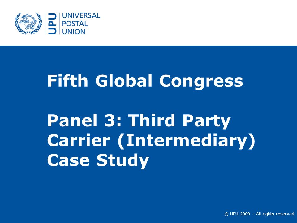 © UPU 2009 – All rights reserved Fifth Global Congress Panel 3: Third Party Carrier (Intermediary) Case Study