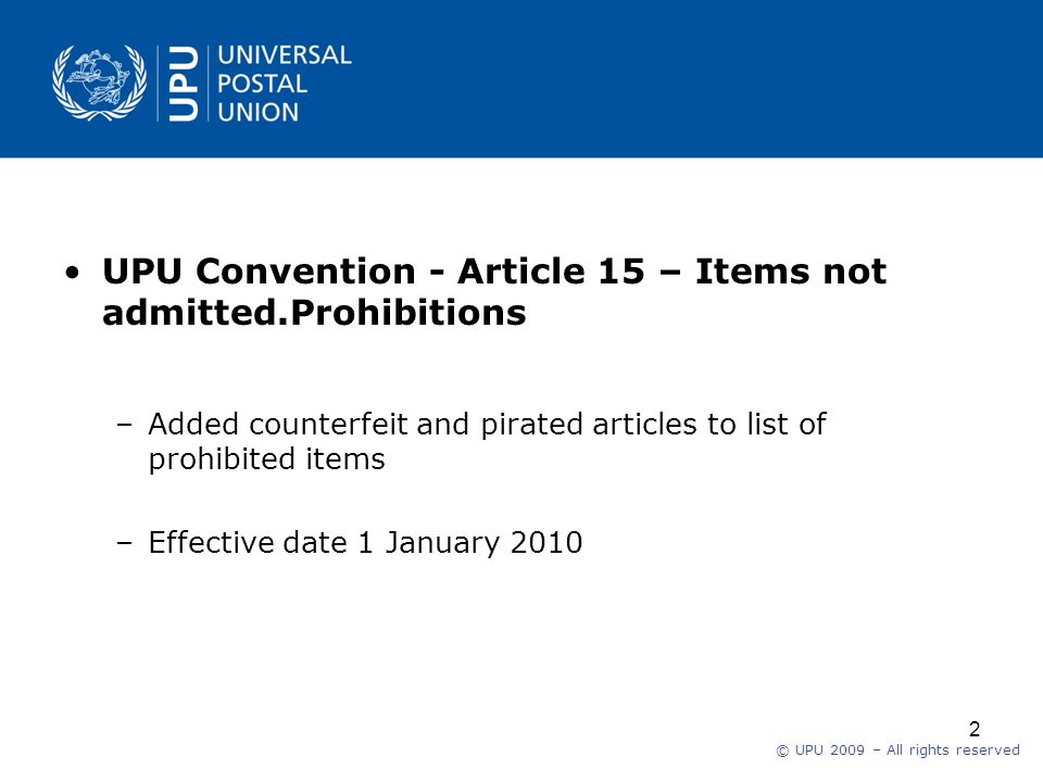 © UPU 2009 – All rights reserved 2 UPU Convention - Article 15 – Items not admitted.Prohibitions –Added counterfeit and pirated articles to list of prohibited items –Effective date 1 January 2010