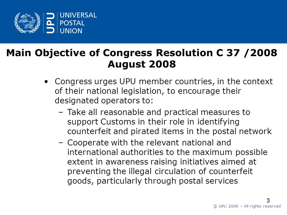 © UPU 2009 – All rights reserved 3 Main Objective of Congress Resolution C 37 /2008 August 2008 Congress urges UPU member countries, in the context of their national legislation, to encourage their designated operators to: –Take all reasonable and practical measures to support Customs in their role in identifying counterfeit and pirated items in the postal network –Cooperate with the relevant national and international authorities to the maximum possible extent in awareness raising initiatives aimed at preventing the illegal circulation of counterfeit goods, particularly through postal services