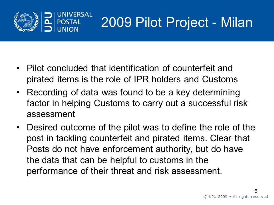 © UPU 2009 – All rights reserved 5 2009 Pilot Project - Milan Pilot concluded that identification of counterfeit and pirated items is the role of IPR holders and Customs Recording of data was found to be a key determining factor in helping Customs to carry out a successful risk assessment Desired outcome of the pilot was to define the role of the post in tackling counterfeit and pirated items.