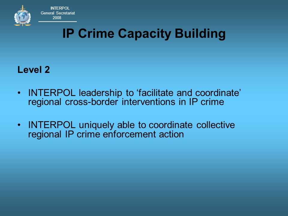 INTERPOL General Secretariat 2008 IP Crime Capacity Building Level 2 INTERPOL leadership to facilitate and coordinate regional cross-border interventions in IP crime INTERPOL uniquely able to coordinate collective regional IP crime enforcement action