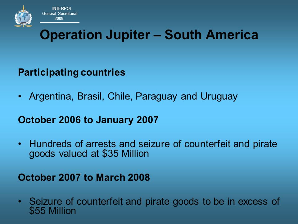 INTERPOL General Secretariat 2008 Operation Jupiter – South America Participating countries Argentina, Brasil, Chile, Paraguay and Uruguay October 2006 to January 2007 Hundreds of arrests and seizure of counterfeit and pirate goods valued at $35 Million October 2007 to March 2008 Seizure of counterfeit and pirate goods to be in excess of $55 Million