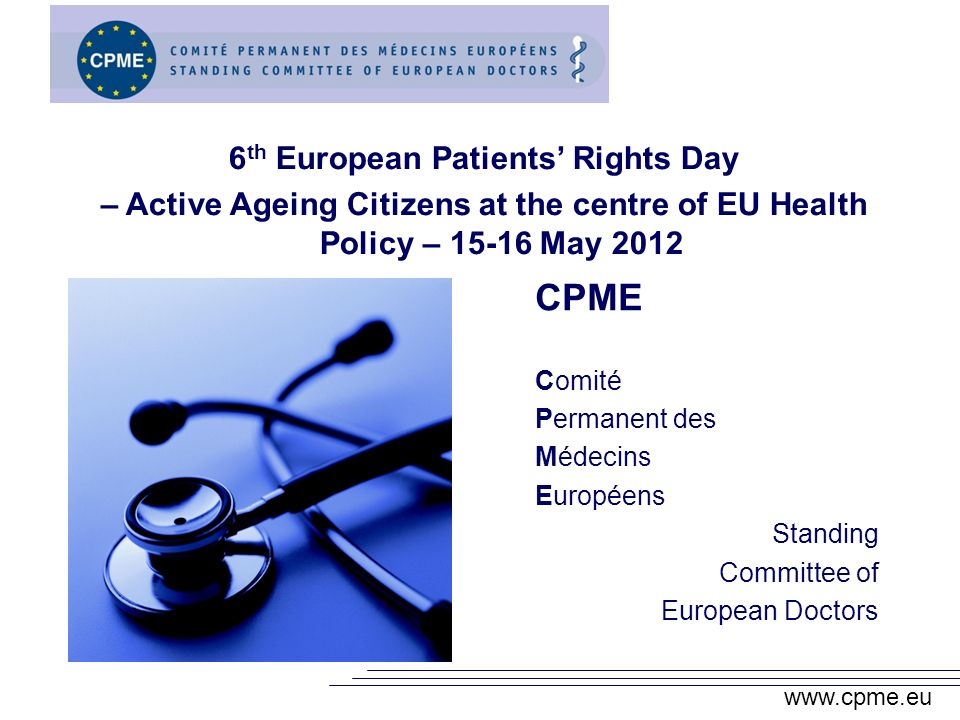 CPME Comité Permanent des Médecins Européens Standing Committee of European Doctors 6 th European Patients Rights Day – Active Ageing Citizens at the centre of EU Health Policy – May 2012