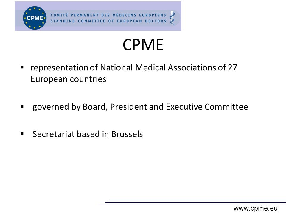 CPME representation of National Medical Associations of 27 European countries governed by Board, President and Executive Committee Secretariat based in Brussels