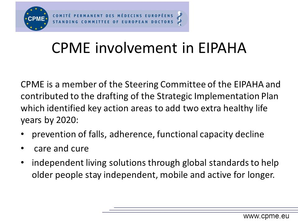 CPME involvement in EIPAHA CPME is a member of the Steering Committee of the EIPAHA and contributed to the drafting of the Strategic Implementation Plan which identified key action areas to add two extra healthy life years by 2020: prevention of falls, adherence, functional capacity decline care and cure independent living solutions through global standards to help older people stay independent, mobile and active for longer.