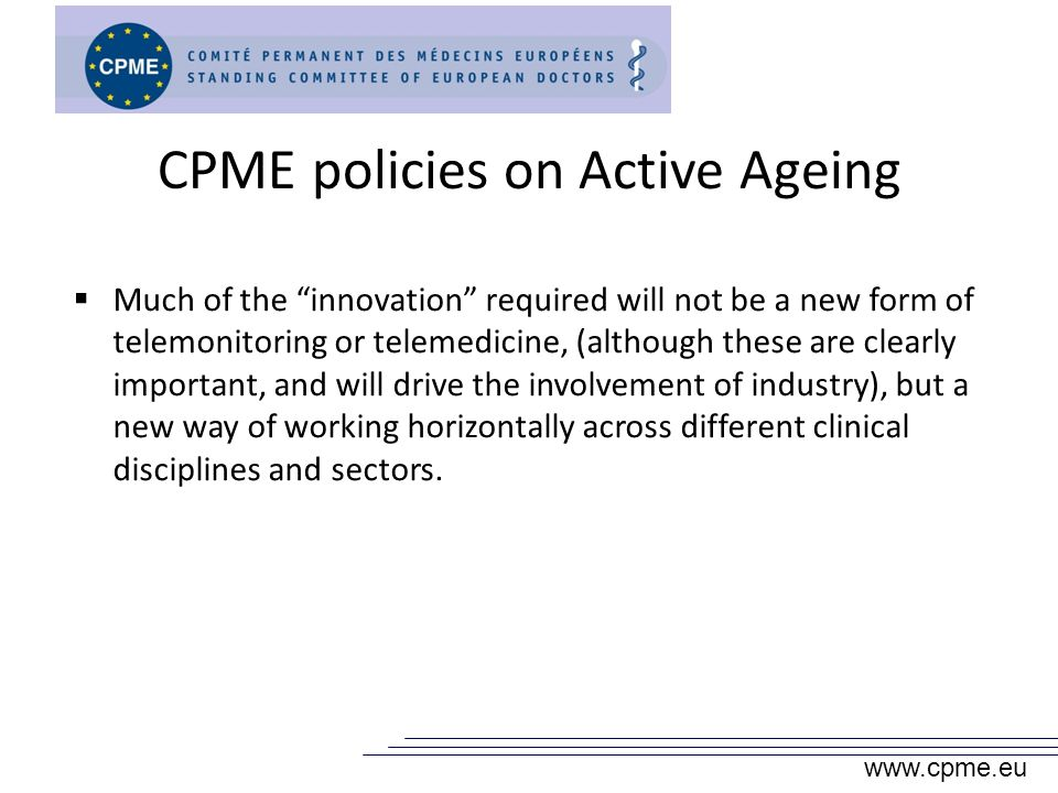 CPME policies on Active Ageing Much of the innovation required will not be a new form of telemonitoring or telemedicine, (although these are clearly important, and will drive the involvement of industry), but a new way of working horizontally across different clinical disciplines and sectors.