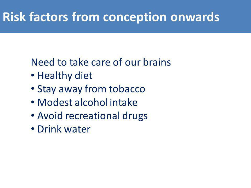 Risk factors from conception onwards Need to take care of our brains Healthy diet Stay away from tobacco Modest alcohol intake Avoid recreational drugs Drink water