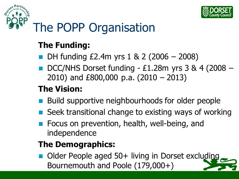 The POPP Organisation The Funding: DH funding £2.4m yrs 1 & 2 (2006 – 2008) DCC/NHS Dorset funding - £1.28m yrs 3 & 4 (2008 – 2010) and £800,000 p.a.