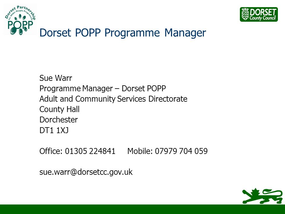 Dorset POPP Programme Manager Sue Warr Programme Manager – Dorset POPP Adult and Community Services Directorate County Hall Dorchester DT1 1XJ Office: 01305 224841 Mobile: 07979 704 059 sue.warr@dorsetcc.gov.uk