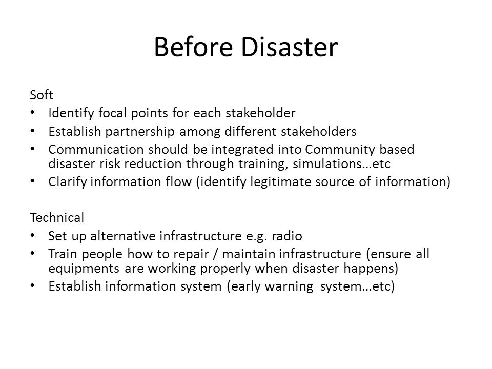 Before Disaster Soft Identify focal points for each stakeholder Establish partnership among different stakeholders Communication should be integrated into Community based disaster risk reduction through training, simulations…etc Clarify information flow (identify legitimate source of information) Technical Set up alternative infrastructure e.g.