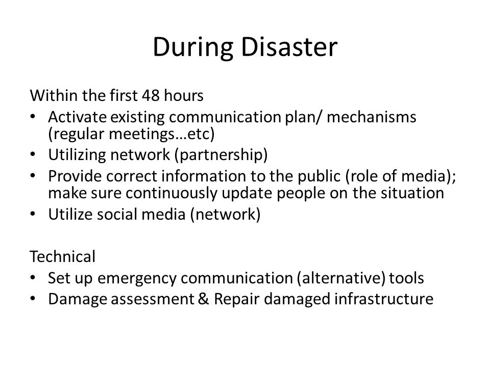 During Disaster Within the first 48 hours Activate existing communication plan/ mechanisms (regular meetings…etc) Utilizing network (partnership) Provide correct information to the public (role of media); make sure continuously update people on the situation Utilize social media (network) Technical Set up emergency communication (alternative) tools Damage assessment & Repair damaged infrastructure