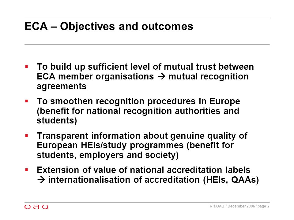 RH/OAQ / December 2006 / page 2 ECA – Objectives and outcomes To build up sufficient level of mutual trust between ECA member organisations mutual recognition agreements To smoothen recognition procedures in Europe (benefit for national recognition authorities and students) Transparent information about genuine quality of European HEIs/study programmes (benefit for students, employers and society) Extension of value of national accreditation labels internationalisation of accreditation (HEIs, QAAs)