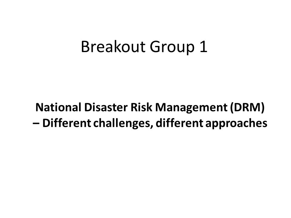 Breakout Group 1 National Disaster Risk Management (DRM) – Different challenges, different approaches