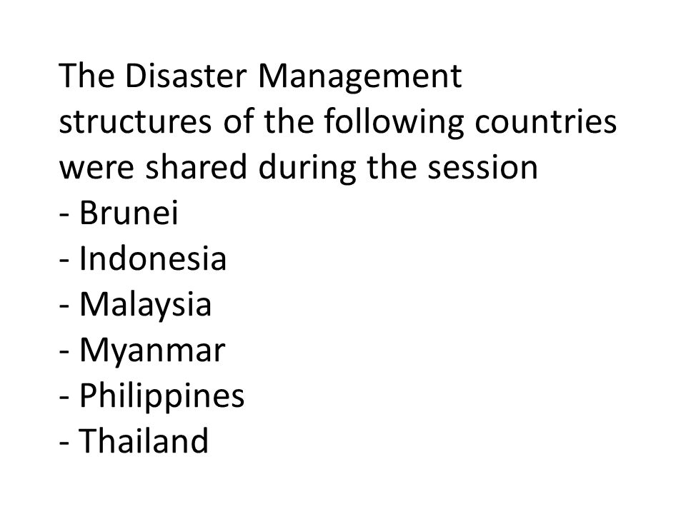 The Disaster Management structures of the following countries were shared during the session - Brunei - Indonesia - Malaysia - Myanmar - Philippines - Thailand